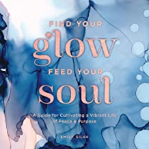 Find Your Glow, Feed Your Soul: A Guide for Cultivating a Vibrant Life of Peace & Purpose (Everyday Inspiration)