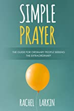 Simple Prayer: The Guide for Ordinary People Seeking the Extraordinary
