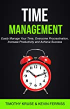 Time Management: Easily Manage Your Time, Overcome Procrastination, Increase Productivity and Achieve Success