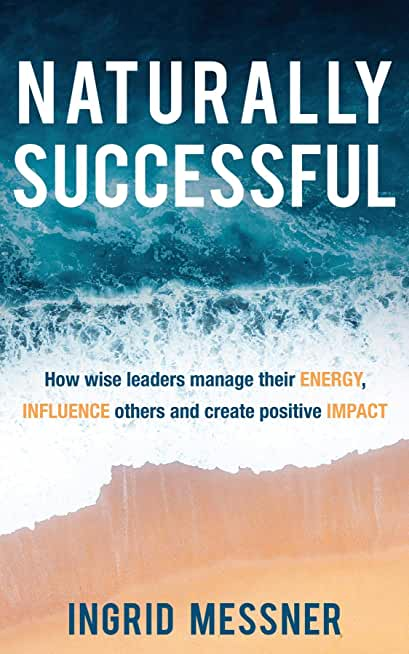 Naturally Successful: How Wise Leaders Manage Their Energy, Influence Others and Create Positive Impact (English Edition)