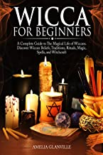 Wicca For Beginners: A Complete Guide to The Magical Life of Wiccans. Discover Wiccan Beliefs, Traditions, Rituals, Magic, Spells, and Witchcraft (Wicca Starter Kit Book 1)