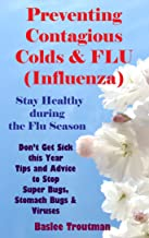 Preventing Contagious Colds & FLU (Influenza) Stay Healthy during the Flu Season: Influenza Gettin Sick ill germs (Health Life Wellness Living Healthy 3)
