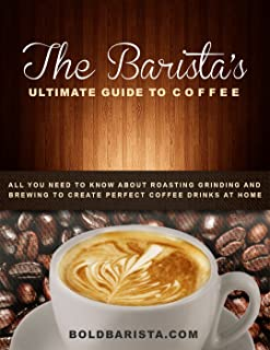 The Barista's Ultimate Guide to Coffee: All you need to know about roasting grinding and brewing to create perfect coffee drinks at home
