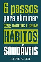 Superação Pessoal: 6 passos para eliminar maus hábitos e criar hábitos saudáveis: Sistema utilizado pelas pessoas mais be...