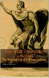 The Life of Julius Caesar: The Rise and Fall of a Roman Colossus