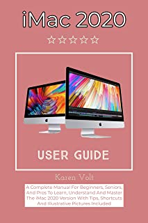 iMac 2020 User Guide: A Complete Manual For Beginners, Seniors, And Pros To Learn, Understand And Master The iMac 2020 Ver...