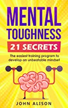 Mental Toughness 21 Secrets: The easiest training program to develop an unbeatable mindset