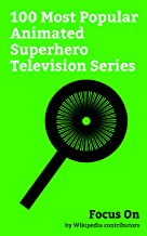 Focus On: 100 Most Popular Animated Superhero Television Series: Young Justice (TV series), Teen Titans (TV series), Justice League Action, The Powerpuff ... (TV series), Ben 10 (2016 TV serie...