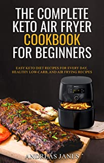 The Complete Keto Air Fryer Cookbook for Beginners: Easy Keto Diet Recipes for Every day, Healthy Low-Carb, and Air Frying Recipes