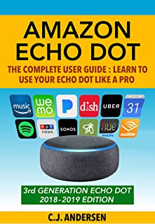 Amazon Echo Dot: The Complete User Guide: Learn to Use Your Echo Dot Like A Pro - Includes Alexa Skills, Tips & Tricks 2018 (Alexa & Echo Dot Setup, Tips and Tricks Book 1)