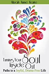 Turning Your Soul Inside Out: Paths to a Joyful, Drama-Free Life Kindle Edition