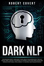 Dark NLP: How Reading Body Language to Influence Human Behavior Through Secret Mind Control Techniques of Manipulation and Persuasion and Improve Emotional ... Convince and Manage People (English Edition)
