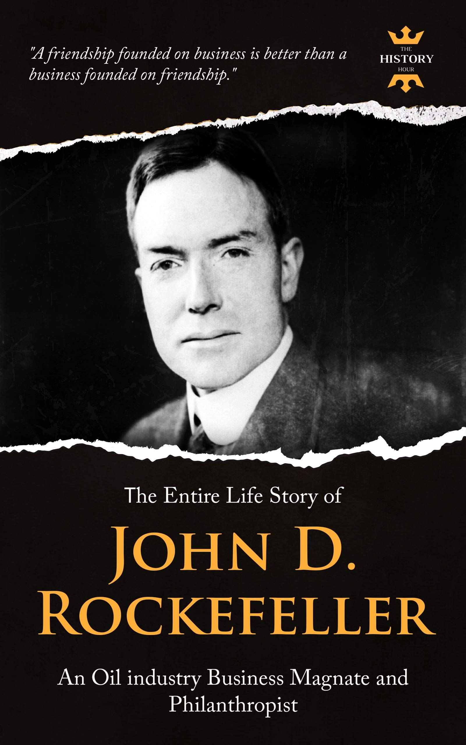 JOHN D. ROCKEFELLER, SR.: An Oil industry Business Magnate and Philanthropist. The Entire Life Story. Biography, Facts & Quotes (Great Biographies Book 4)