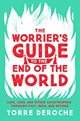 The Worrier's Guide to the End of the World: Love, Loss, and Other Catastrophes--through Italy, India, and Beyond Kindle Edition