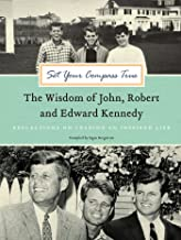 Set Your Compass True: The Wisdom of John, Robert, and Edward Kennedy