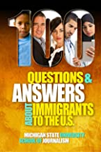 100 Questions and Answers About Immigrants to the U.S.: Immigration policies, politics and trends and how they affect families, jobs and demographics