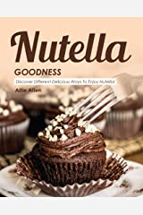 Nutella Goodness: Discover Different Delicious Ways to Enjoy Nutella! Kindle Edition