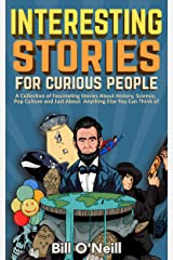 Interesting Stories For Curious People: A Collection of Fascinating Stories About History, Science, Pop Culture and Just About Anything Else You Can Think of Kindle Edition