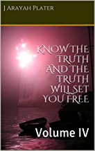 KNOW THE TRUTH AND THE TRUTH WILL SET YOU FREE: Volume IV