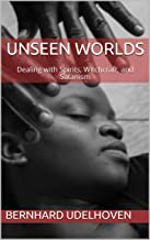 Unseen Worlds: Dealing with Spirits, Witchcraft, and Satanism (full edition)