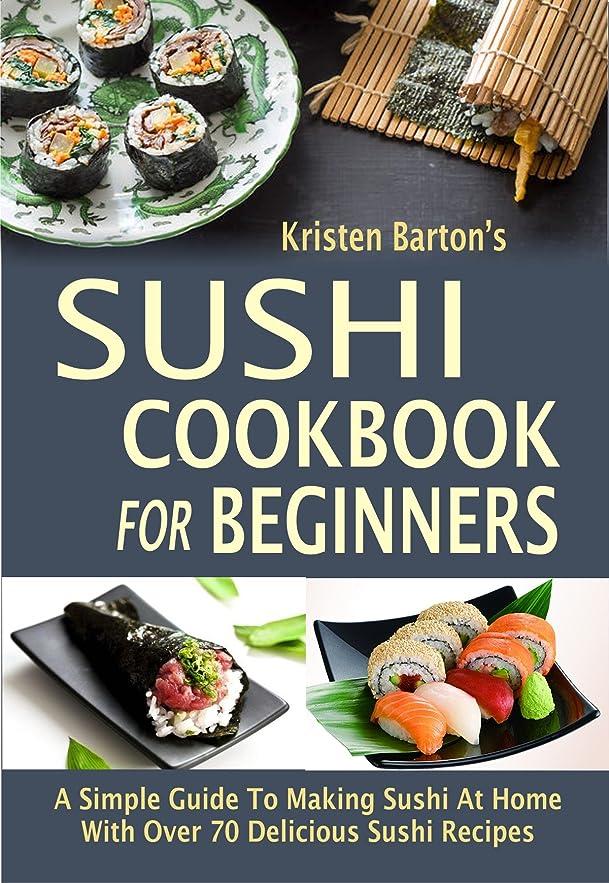 開始キャンベラ助けになるSushi Cookbook For Beginners: A Simple Guide To Making Sushi At Home With Over 70 Delicious Sushi Recipes (English Edition)