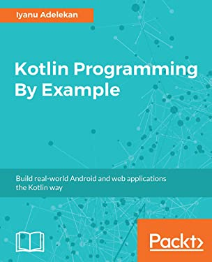 Kotlin Programming By Example: Build real-world Android and web applications the Kotlin way