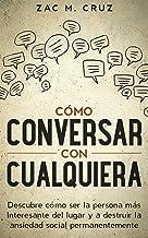 Cómo conversar con cualquiera: Descubre cómo ser la persona más interesante del lugar y a destruir la ansiedad social permanentemente