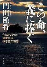 表紙: この命、義に捧ぐ 台湾を救った陸軍中将根本博の奇跡 (角川文庫) | 門田 隆将