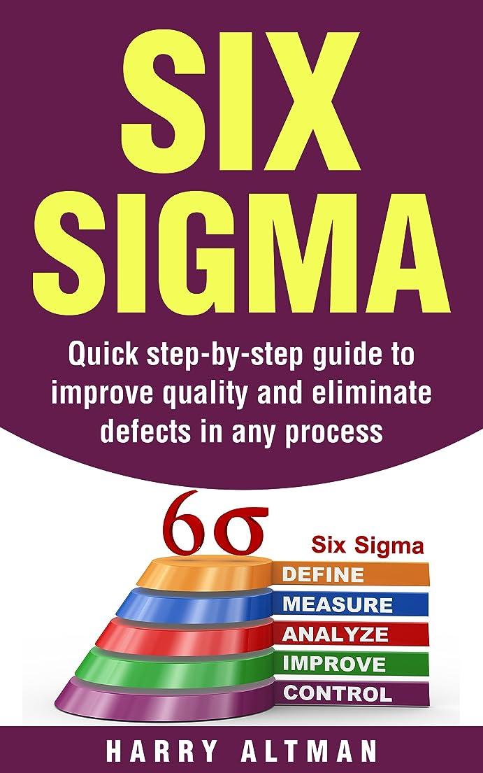 ボタンピアニスト科学Six Sigma: Quick Step-By-Step Guide To Improve Quality And Eliminate Defects In Any Process (six sigma belts, six sigma handbook) (English Edition)