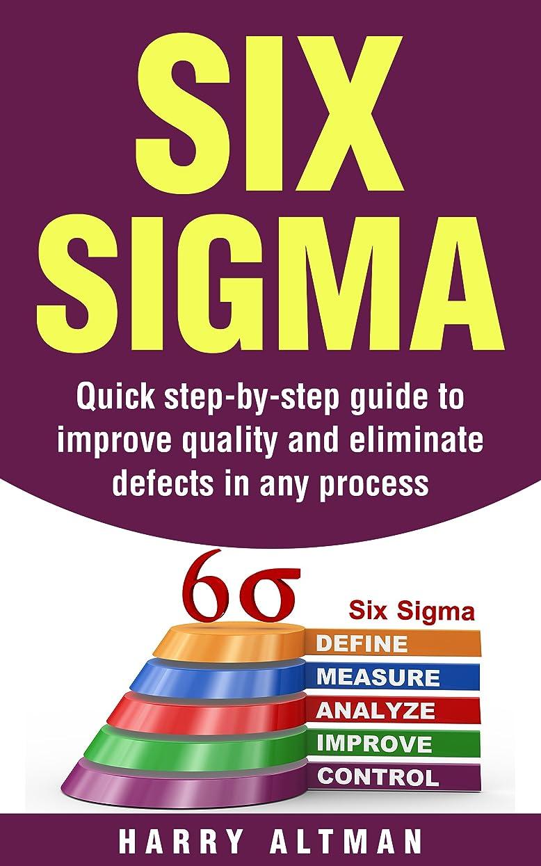アルファベットベジタリアン文言Six Sigma: Quick Step-By-Step Guide To Improve Quality And Eliminate Defects In Any Process (six sigma belts, six sigma handbook) (English Edition)