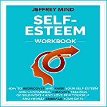 Self-Esteem Workbook: How to Rediscover and Raise Your Self-Esteem and Confidence, Cultivate Feelings of Self-Worth and Love for Yourself and Finally Embrace Your Gifts (Emotions, Book 2)