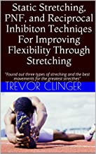 Static Stretching, PNF, and Reciprocal Inhibiton Techniqes For Improving Flexibility Through Stretching: Found out three types of streching and the best ... for the greatest strecthes (English Edition)