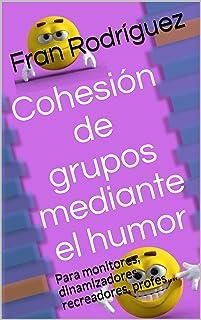 Cohesión de grupos mediante el humor: Para monitores, dinamizadores, recreadores, profes....