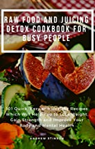 Raw Food and Juicing Detox Cookbook for Busy People: 101 Quick, Easy and Healthy Recipes Which Will Help You to Lose Weight, Gain Strength and Improve Your Body and Mental Health