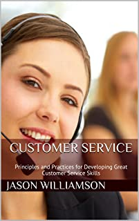 Customer Service: Principles and Practices for Developing Great Customer Service Skills