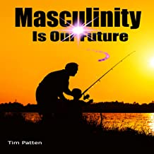 Masculinity Is Our Future: Being a Modern Male