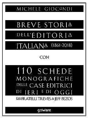 Breve storia dell'editoria italiana (1861-2018) con 110 schede monografiche delle case editrici di ieri e di oggi. Dai fratelli Treves a Jeff Bezos (Italian Edition)