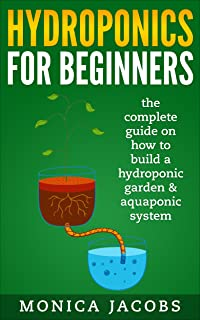 hydroponics: hydroponics for beginners: the complete guide on how to build a hydroponic garden & aquaponic system (hydroponics beginners gardening guide Book 1)