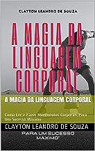 A Magia da Linguagem Corporal: Como Ler e Fazer Movimentos Corporais Para Um Sucesso Máximo