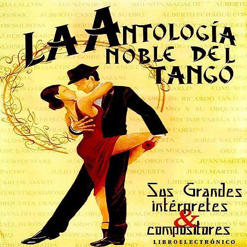 Antología Noble Del Tango: Sus Grandes Intérpretes Y Compositores