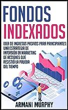 Fondos Indexados: Idea de Ingresos Pasivos para Principiantes: Una Estrategia de Inversión en Marketing de Acciones que Re...