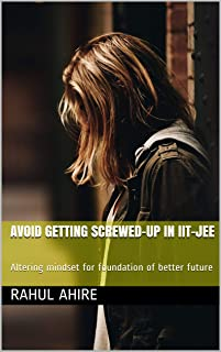 Avoid Getting Screwed-Up in IIT-JEE: Altering mindset for foundation of better future