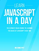Javascript: Learn Javascript In A DAY! - The Ultimate Crash Course to Learning the Basics of the Javascript Programming Language In No Time (Javascript, ... JSON, Javascript Development Book 1)