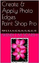 Create & Apply Photo Edges Paint Shop Pro: PSP 8, 9, X, XI, X2, X3, X4, X5, X6, X7, X8 (Paint Shop Pro Made Easy by Wendi E M Scarth Book 64)