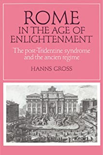 Rome in the Age of Enlightenment: The Post-Tridentine Syndrome and the Ancien Régime (Cambridge Studies in Early Modern History)