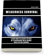 Wild Survival: Learn How To Escape Attack Of A Dangerous Wild Animal When No One Around: (how to survive natural disaster, how to survive in the forest) ((survival guide, survival pantry))