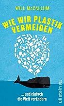Wie wir Plastik vermeiden: ...und einfach die Welt verändern (German Edition)