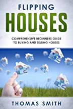 Flipping Houses: Comprehensive Beginner's Guide to Buying and Selling Houses