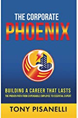 The Corporate Phoenix: Building a Career That Lasts - The Proven Path From Expendable Employee To Essential Expert Kindle Edition
