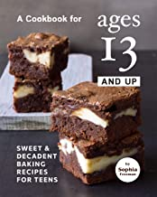 A Cookbook for Ages 13 And Up: Sweet & Decadent Baking Recipes for Teens